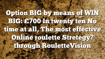 Option BIG by means of WIN BIG: £700 In twenty ten No time at all, The most effective Online roulette Stretegy? through RouletteVision