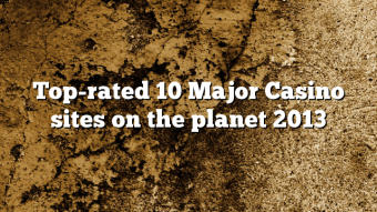 Top-rated 10 Major Casino sites on the planet 2013