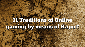 11 Traditions of Online gaming by means of Kaput!