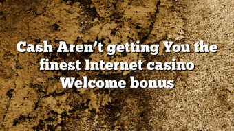 Cash Aren't getting You the finest Internet casino Welcome bonus