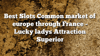 Best Slots Common market of europe through France – Lucky ladys Attraction Superior