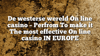 De westerse wereld On line casino – Perfrom To make it The most effective On line casino IN EUROPE