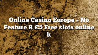 Online Casino Europe – No Feature [ £5 Free slots online ]