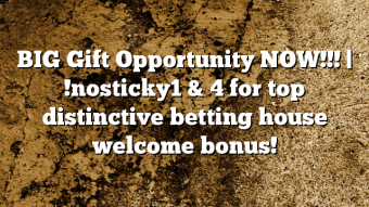 BIG Gift Opportunity NOW!!! | !nosticky1 & 4 for top distinctive betting house welcome bonus!