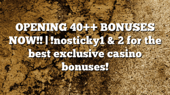 OPENING 40++ BONUSES NOW!! | !nosticky1 & 2 for the best exclusive casino bonuses!
