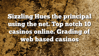 Sizzling Hues the principal using the net.  Top notch 10 casinos online. Grading of web based casinos