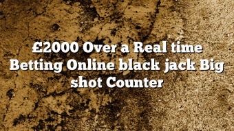 £2000 Over a Real time Betting Online black jack Big shot Counter