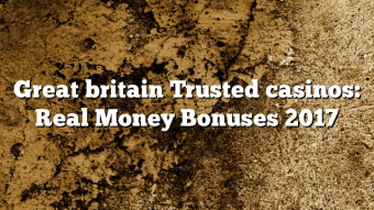 Great britain Trusted casinos: Real Money Bonuses 2017